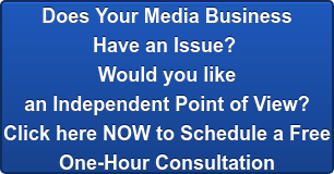 Does Your Media Business  Have an Issue?  Would you like  an Independent Point of View? Click here NOW to Schedule a Free  One-Hour Consultation